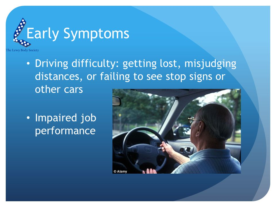 Early Symptoms Driving difficulty: getting lost, misjudging distances, or failing to see stop signs or other cars Impaired job performance