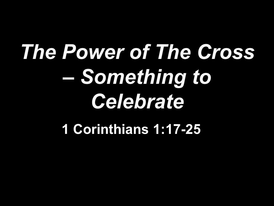 The Power of The Cross – Something to Celebrate 1 Corinthians 1:17-25