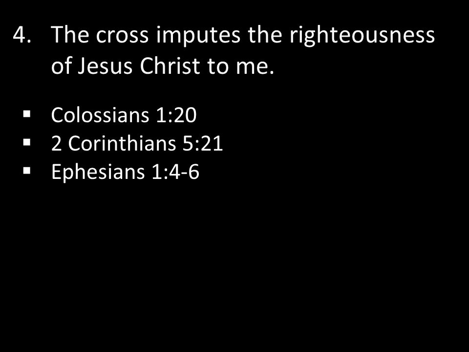 4. 4.The cross imputes the righteousness of Jesus Christ to me.