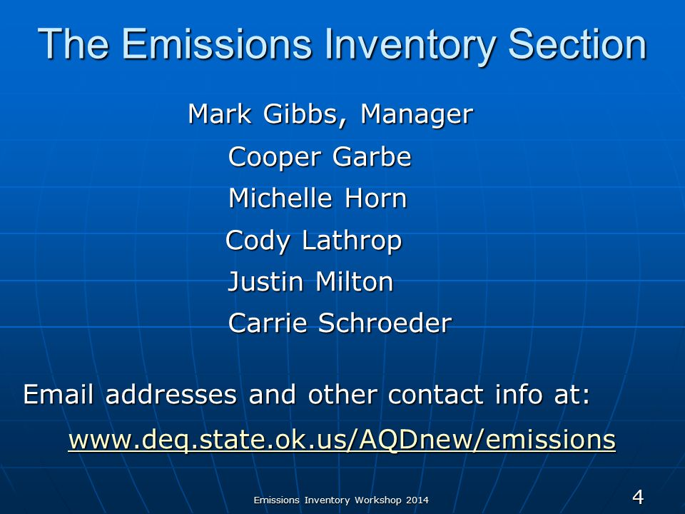 Emissions Inventory Workshop 2014 The Emissions Inventory Section Mark Gibbs, Manager Mark Gibbs, Manager Cooper Garbe Michelle Horn Cody Lathrop Cody Lathrop Justin Milton Carrie Schroeder Email addresses and other contact info at: www.deq.state.ok.us/AQDnew/emissions www.deq.state.ok.us/AQDnew/emissions 4