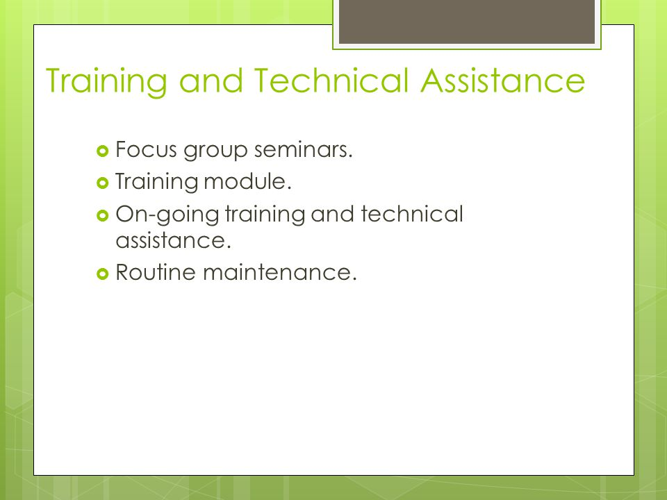  Focus group seminars.  Training module.  On-going training and technical assistance.  Routine maintenance. Training and Technical Assistance