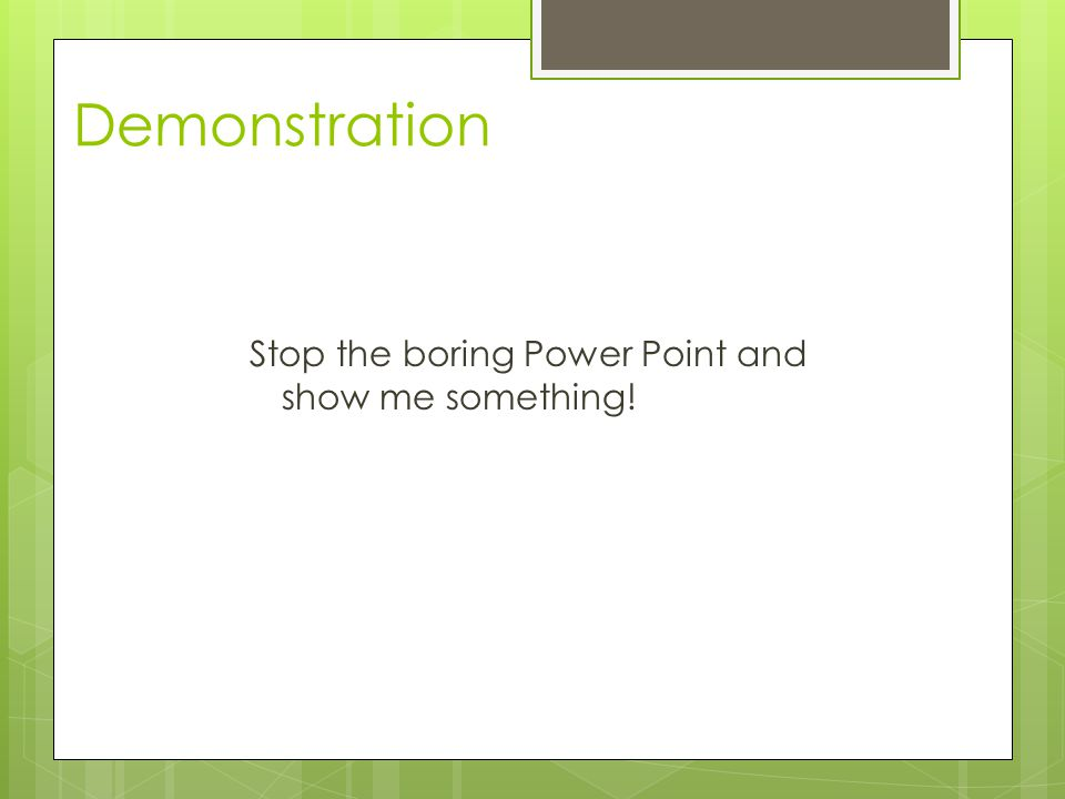 Stop the boring Power Point and show me something! Demonstration