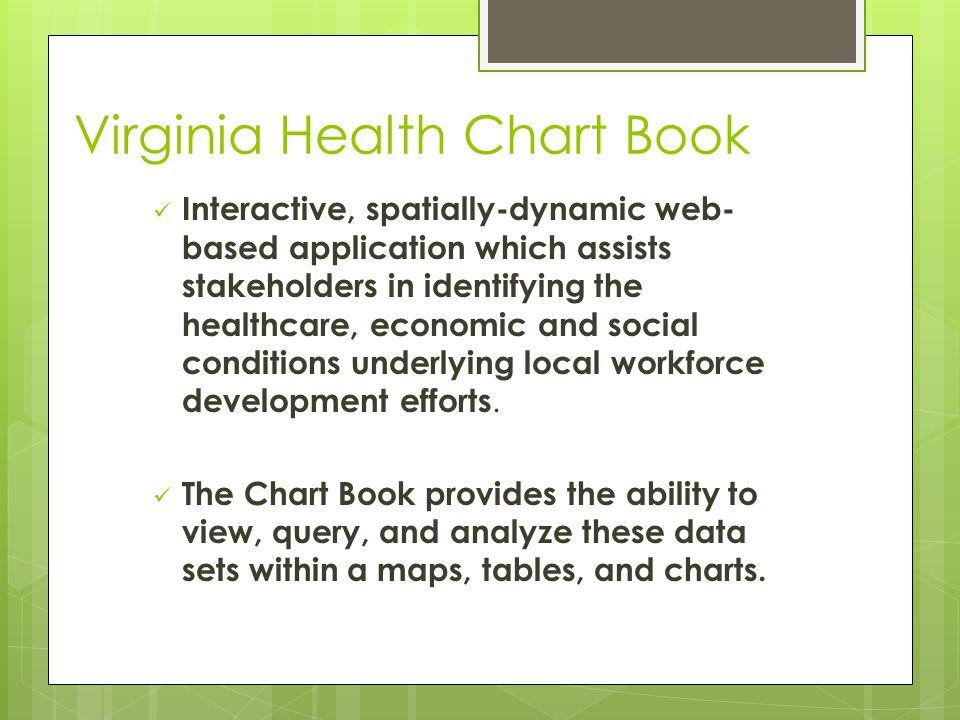 Virginia Health Chart Book Interactive, spatially-dynamic web- based application which assists stakeholders in identifying the healthcare, economic an