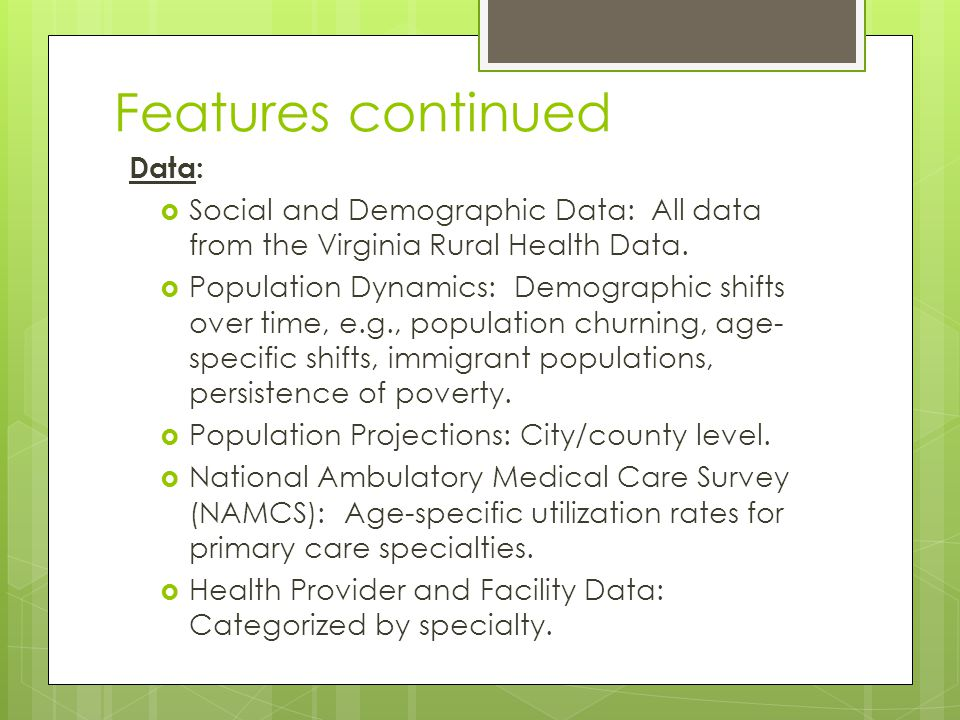 Features continued Data:  Social and Demographic Data: All data from the Virginia Rural Health Data.  Population Dynamics: Demographic shifts over t