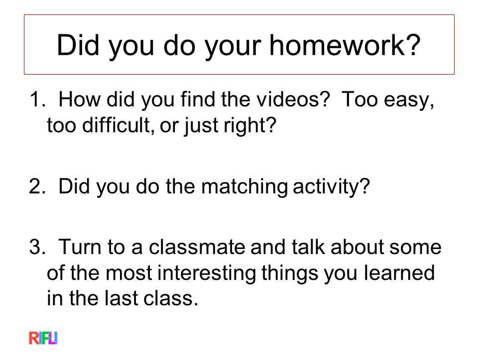 Did you do your homework. 1. How did you find the videos.