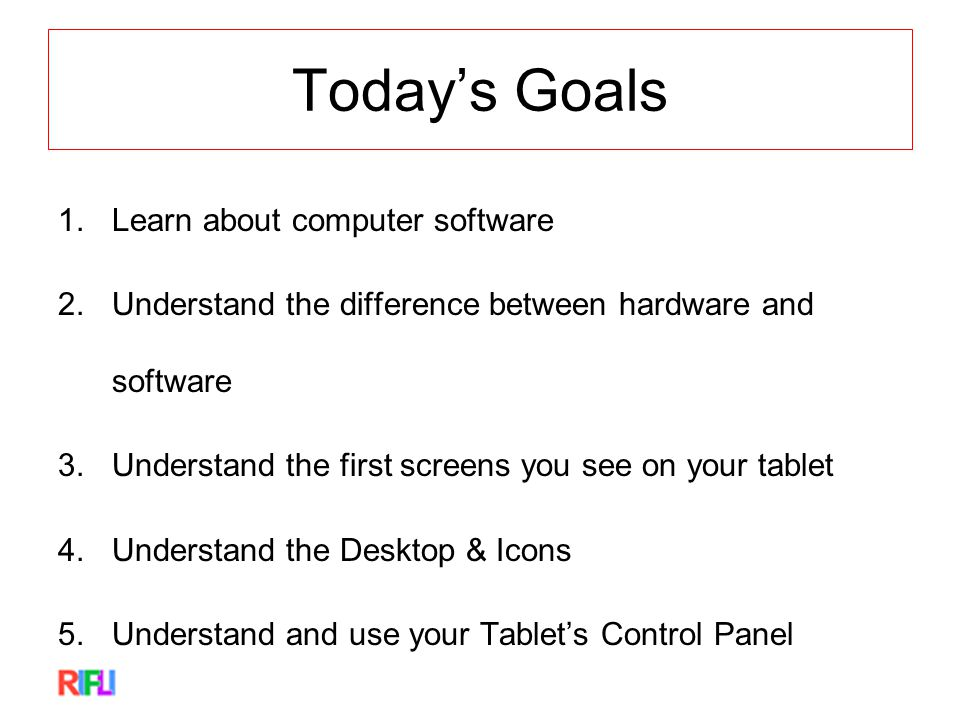 Today's Goals 1.Learn about computer software 2.Understand the difference between hardware and software 3.Understand the first screens you see on your tablet 4.Understand the Desktop & Icons 5.Understand and use your Tablet's Control Panel