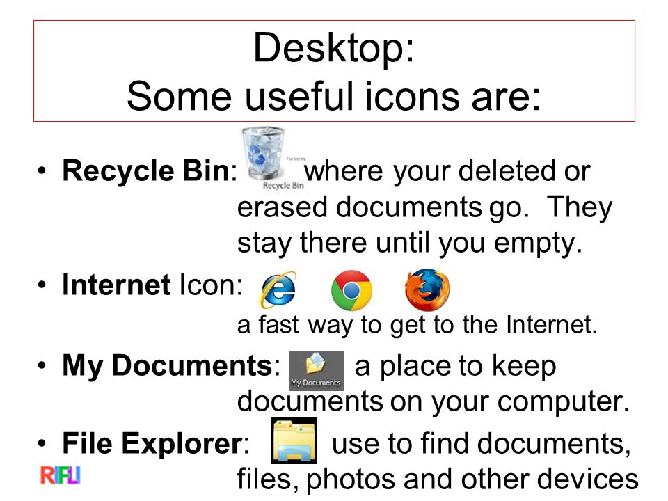 Desktop: Some useful icons are: Recycle Bin: where your deleted or erased documents go.