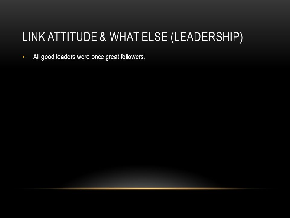 LINK ATTITUDE & WHAT ELSE (LEADERSHIP) All good leaders were once great followers.