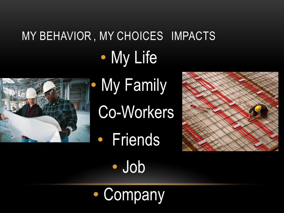 MY BEHAVIOR, MY CHOICES IMPACTS My Life My Family Co-Workers Friends Job Company