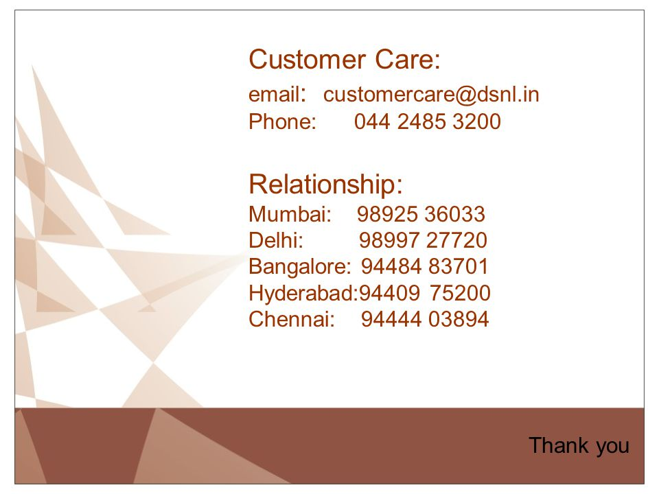 Thank you Customer Care: email : customercare@dsnl.in Phone: 044 2485 3200 Relationship: Mumbai: 98925 36033 Delhi: 98997 27720 Bangalore: 94484 83701
