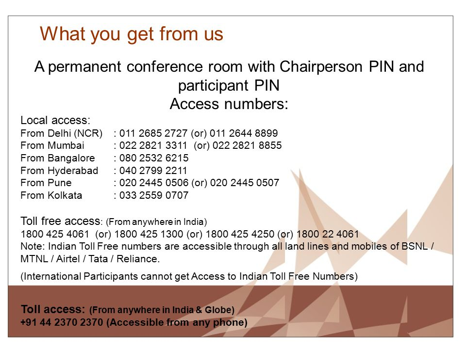 What you get from us A permanent conference room with Chairperson PIN and participant PIN Access numbers: Local access: From Delhi (NCR): 011 2685 272