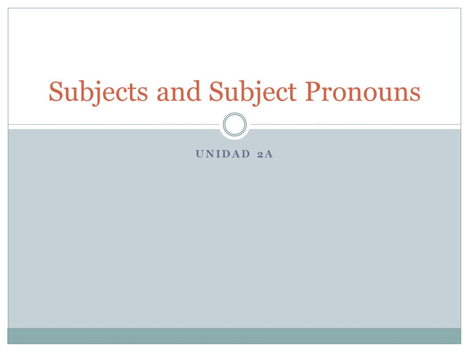 UNIDAD 2A Subjects and Subject Pronouns