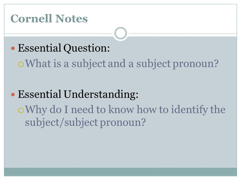 Cornell Notes Essential Question:  What is a subject and a subject pronoun? Essential Understanding:  Why do I need to know how to identify the subj