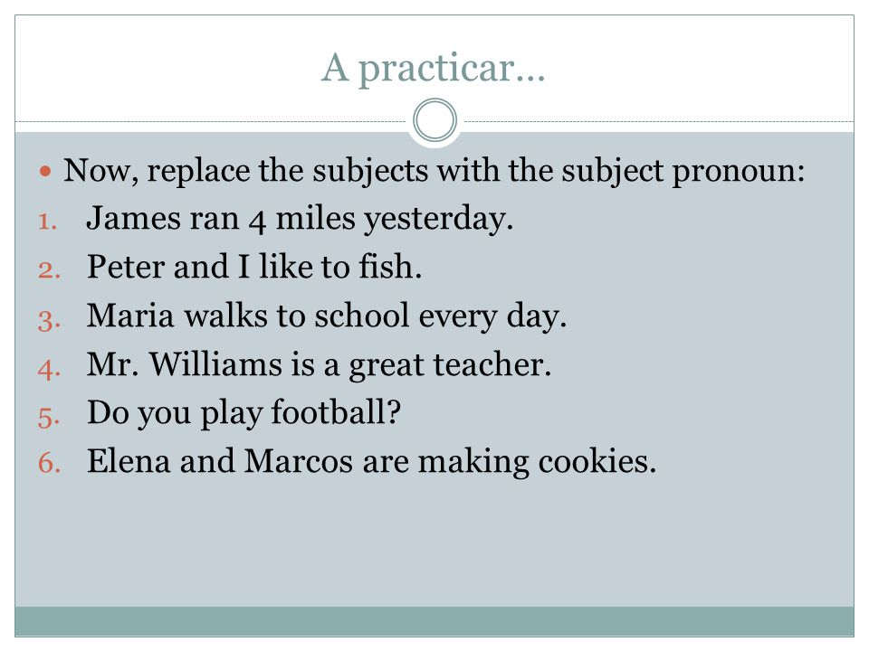 A practicar… Now, replace the subjects with the subject pronoun: 1. James ran 4 miles yesterday. 2. Peter and I like to fish. 3. Maria walks to school