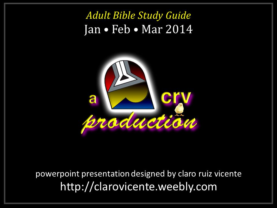 Adult Bible Study Guide Jan Feb Mar 2014 Adult Bible Study Guide Jan Feb Mar 2014 powerpoint presentation designed by claro ruiz vicente http://clarovicente.weebly.com