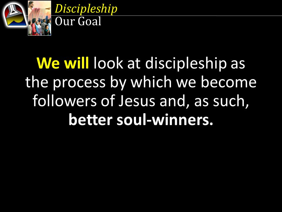 Discipleship Our Goal We will look at discipleship as the process by which we become followers of Jesus and, as such, better soul-winners.