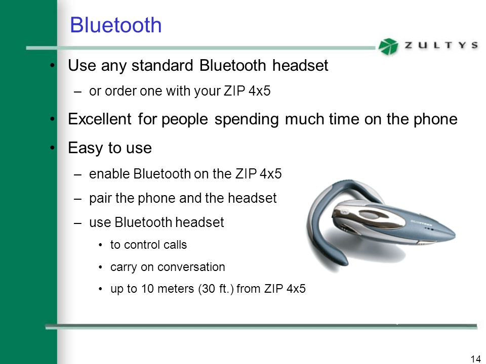 14 Bluetooth Use any standard Bluetooth headset –or order one with your ZIP 4x5 Excellent for people spending much time on the phone Easy to use –enab