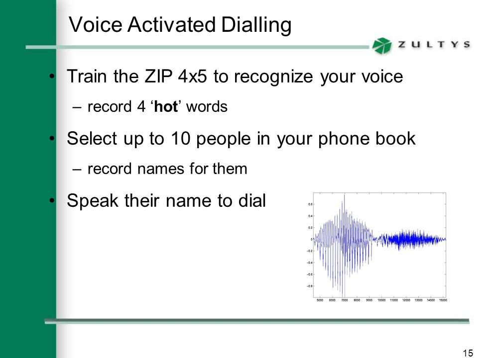 15 Voice Activated Dialling Train the ZIP 4x5 to recognize your voice –record 4 'hot' words Select up to 10 people in your phone book –record names for them Speak their name to dial