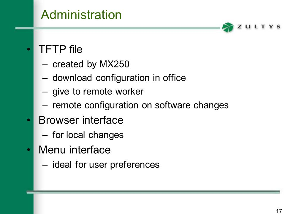 17 Administration TFTP file –created by MX250 –download configuration in office –give to remote worker –remote configuration on software changes Browser interface –for local changes Menu interface –ideal for user preferences
