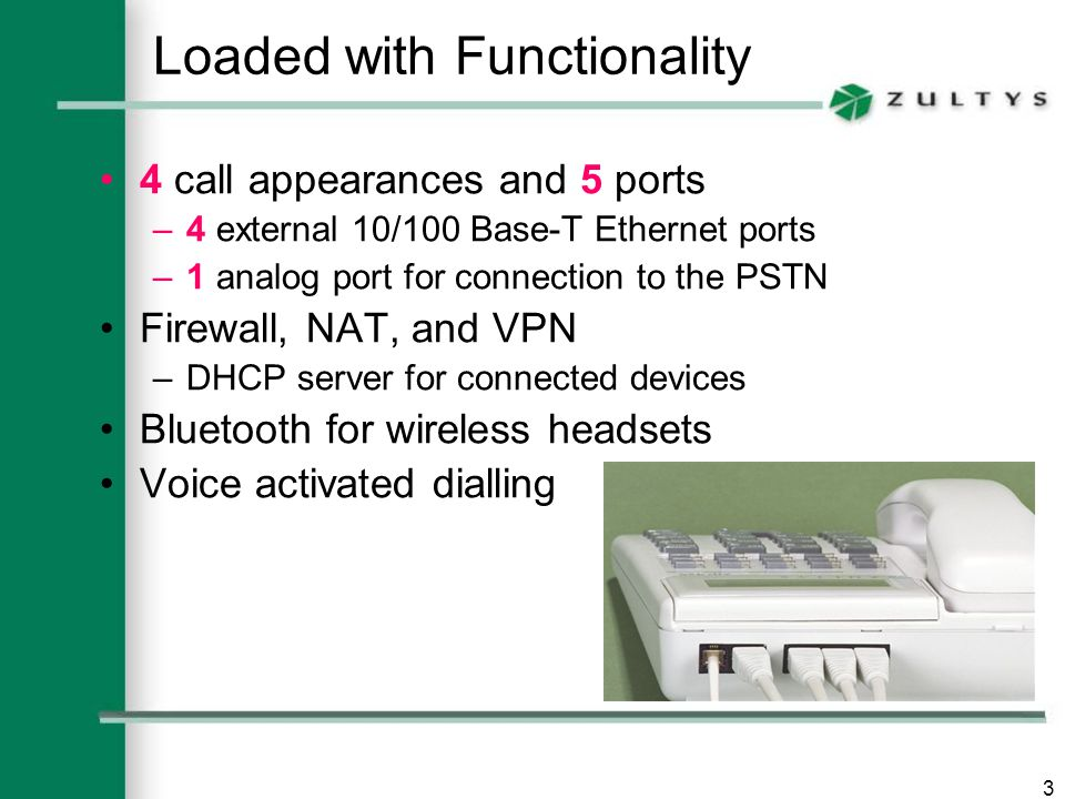 3 Loaded with Functionality 4 call appearances and 5 ports –4 external 10/100 Base-T Ethernet ports –1 analog port for connection to the PSTN Firewall