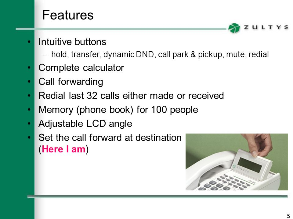 5 Features Intuitive buttons –hold, transfer, dynamic DND, call park & pickup, mute, redial Complete calculator Call forwarding Redial last 32 calls either made or received Memory (phone book) for 100 people Adjustable LCD angle Set the call forward at destination (Here I am)