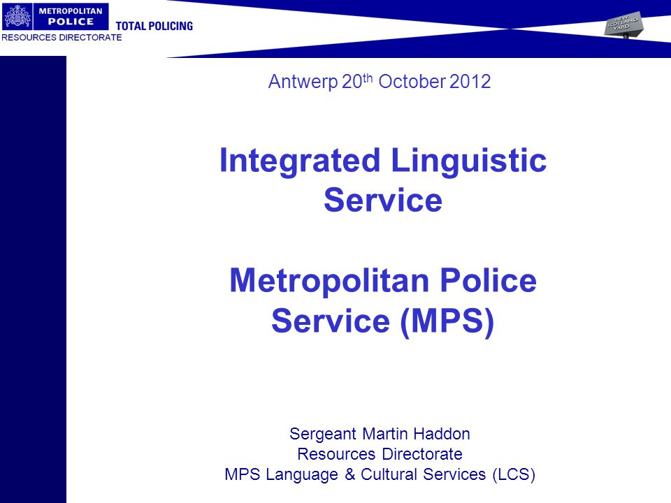Antwerp 20 th October 2012 Sergeant Martin Haddon Resources Directorate MPS Language & Cultural Services (LCS) Integrated Linguistic Service Metropolitan Police Service (MPS)
