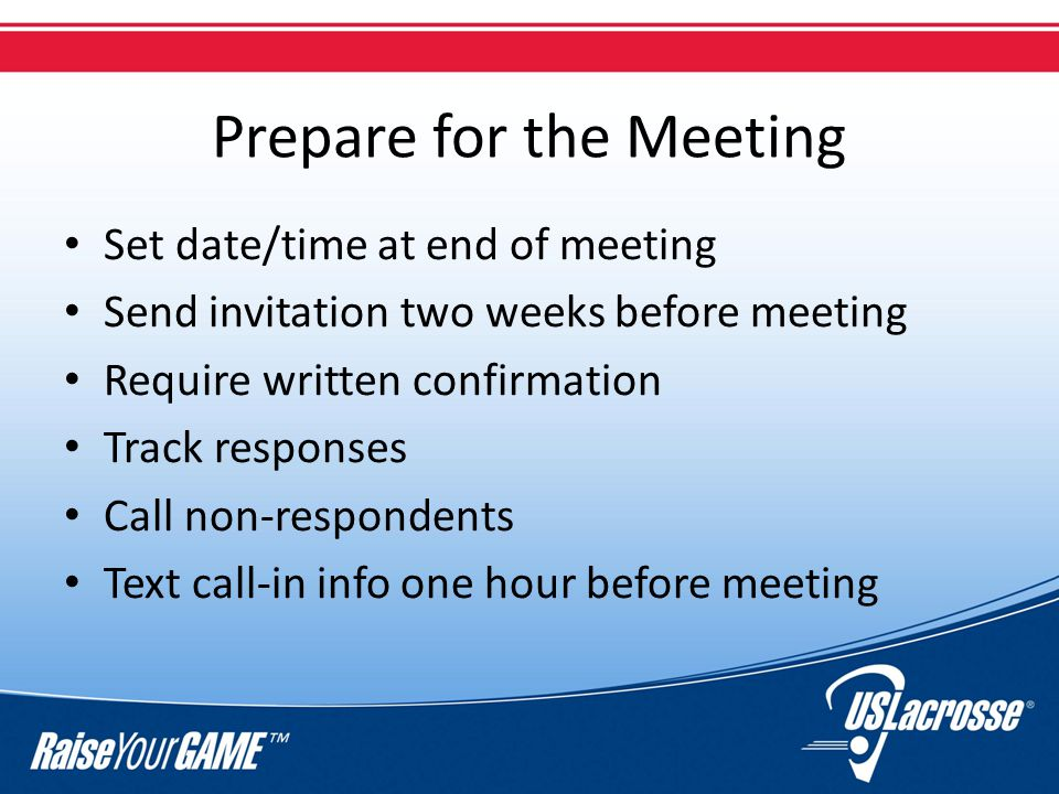 Prepare for the Meeting Set date/time at end of meeting Send invitation two weeks before meeting Require written confirmation Track responses Call non-respondents Text call-in info one hour before meeting