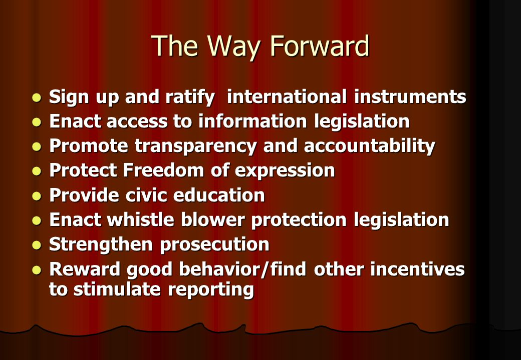 The Way Forward Sign up and ratify international instruments Sign up and ratify international instruments Enact access to information legislation Enact access to information legislation Promote transparency and accountability Promote transparency and accountability Protect Freedom of expression Protect Freedom of expression Provide civic education Provide civic education Enact whistle blower protection legislation Enact whistle blower protection legislation Strengthen prosecution Strengthen prosecution Reward good behavior/find other incentives to stimulate reporting Reward good behavior/find other incentives to stimulate reporting