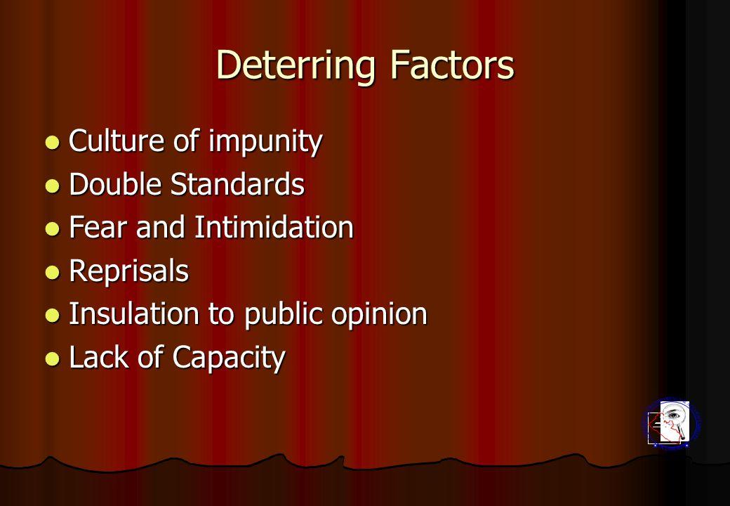 Deterring Factors Culture of impunity Culture of impunity Double Standards Double Standards Fear and Intimidation Fear and Intimidation Reprisals Reprisals Insulation to public opinion Insulation to public opinion Lack of Capacity Lack of Capacity