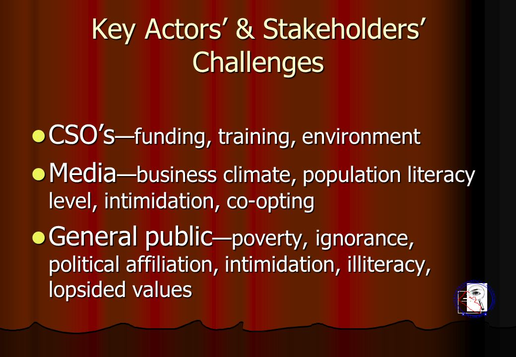 Key Actors' & Stakeholders' Challenges CSO's —funding, training, environment CSO's —funding, training, environment Media —business climate, population literacy level, intimidation, co-opting Media —business climate, population literacy level, intimidation, co-opting General public —poverty, ignorance, political affiliation, intimidation, illiteracy, lopsided values General public —poverty, ignorance, political affiliation, intimidation, illiteracy, lopsided values