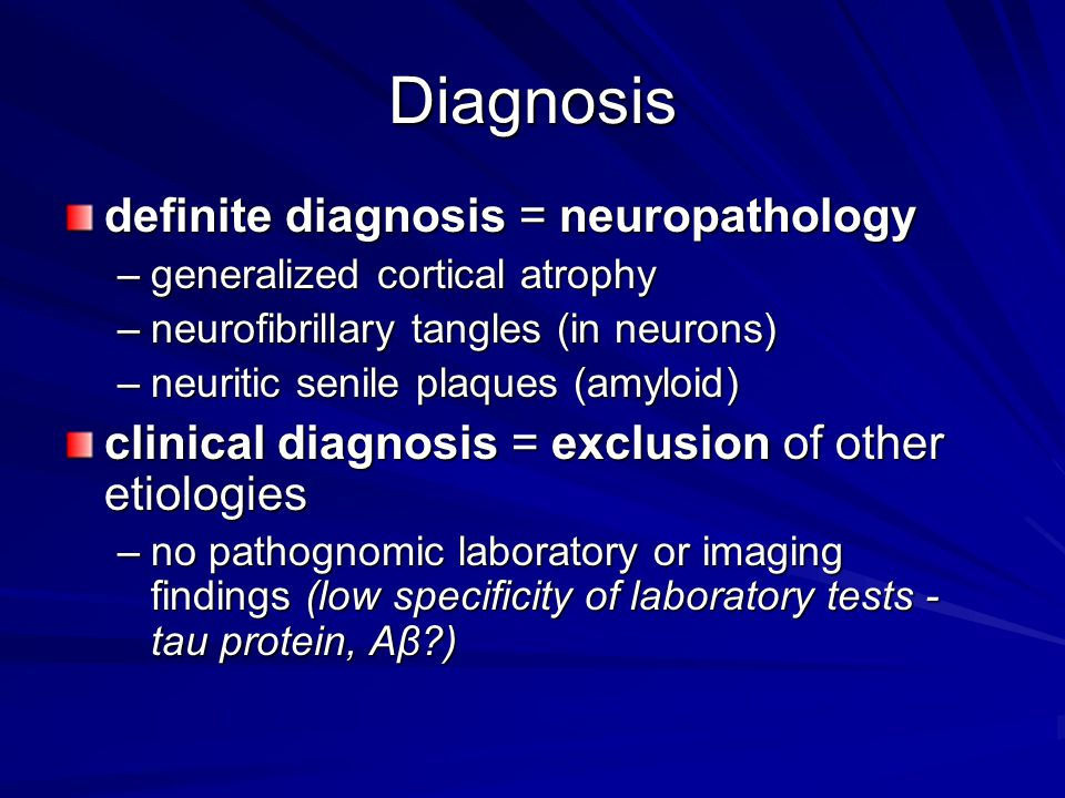 Diagnosis definite diagnosis = neuropathology –generalized cortical atrophy –neurofibrillary tangles (in neurons) –neuritic senile plaques (amyloid) clinical diagnosis = exclusion of other etiologies –no pathognomic laboratory or imaging findings (low specificity of laboratory tests - tau protein, Aβ?)