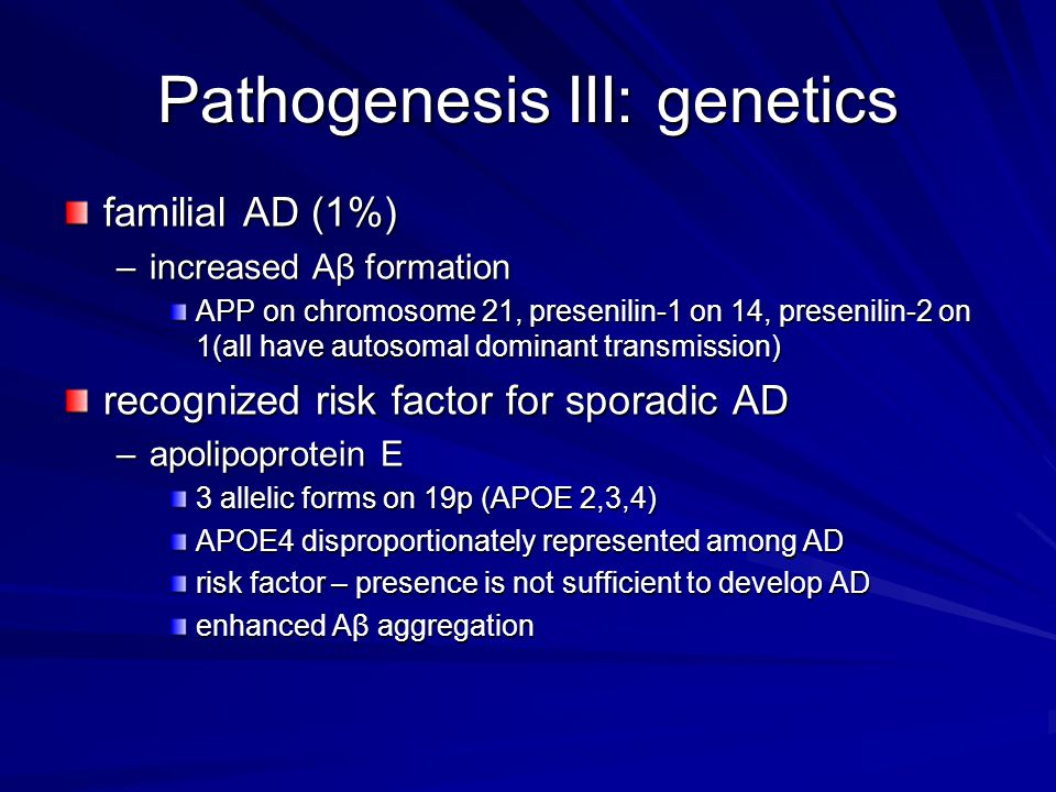 Pathogenesis III: genetics familial AD (1%) –increased Aβ formation APP on chromosome 21, presenilin-1 on 14, presenilin-2 on 1(all have autosomal dominant transmission) recognized risk factor for sporadic AD –apolipoprotein E 3 allelic forms on 19p (APOE 2,3,4) APOE4 disproportionately represented among AD risk factor – presence is not sufficient to develop AD enhanced Aβ aggregation