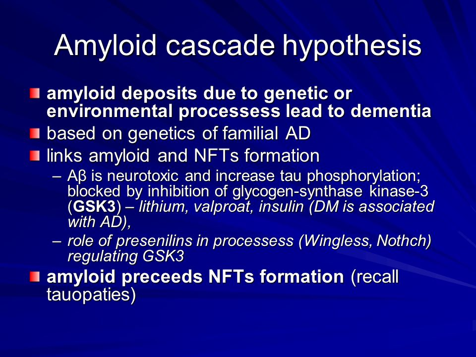 Amyloid cascade hypothesis amyloid deposits due to genetic or environmental processess lead to dementia based on genetics of familial AD links amyloid and NFTs formation –Aβ is neurotoxic and increase tau phosphorylation; blocked by inhibition of glycogen-synthase kinase-3 (GSK3) – lithium, valproat, insulin (DM is associated with AD), –role of presenilins in processess (Wingless, Nothch) regulating GSK3 amyloid preceeds NFTs formation (recall tauopaties)