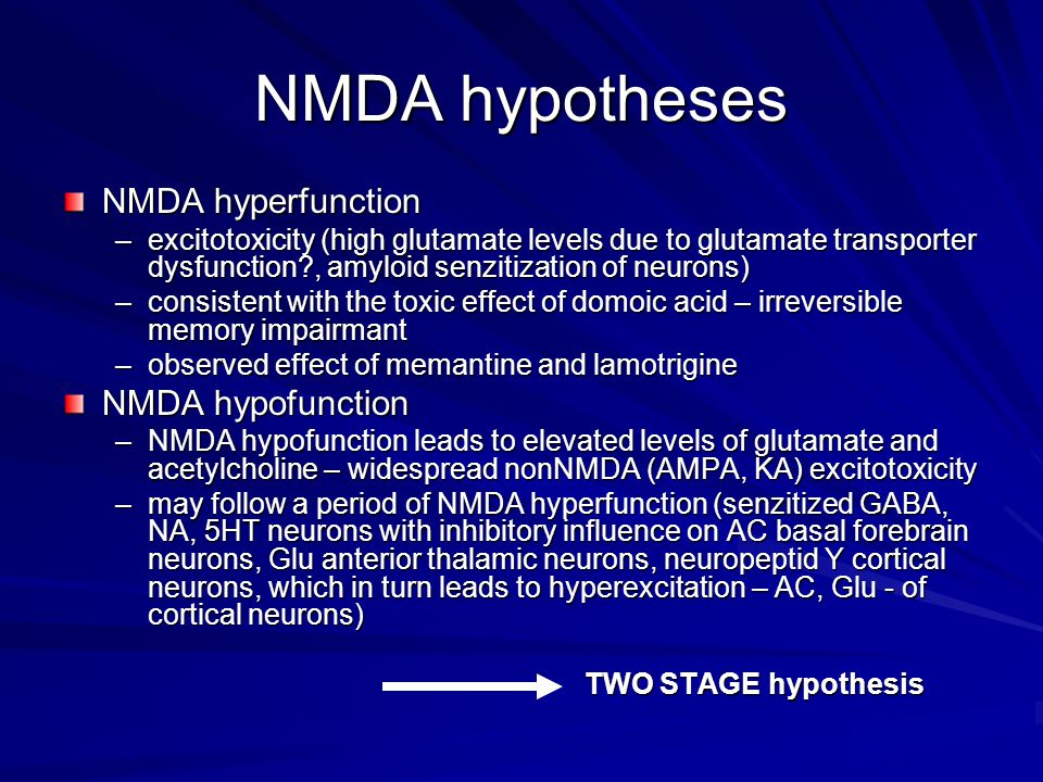 NMDA hypotheses NMDA hyperfunction –excitotoxicity (high glutamate levels due to glutamate transporter dysfunction?, amyloid senzitization of neurons) –consistent with the toxic effect of domoic acid – irreversible memory impairmant –observed effect of memantine and lamotrigine NMDA hypofunction –NMDA hypofunction leads to elevated levels of glutamate and acetylcholine – widespread nonNMDA (AMPA, KA) excitotoxicity –may follow a period of NMDA hyperfunction (senzitized GABA, NA, 5HT neurons with inhibitory influence on AC basal forebrain neurons, Glu anterior thalamic neurons, neuropeptid Y cortical neurons, which in turn leads to hyperexcitation – AC, Glu - of cortical neurons) TWO STAGE hypothesis