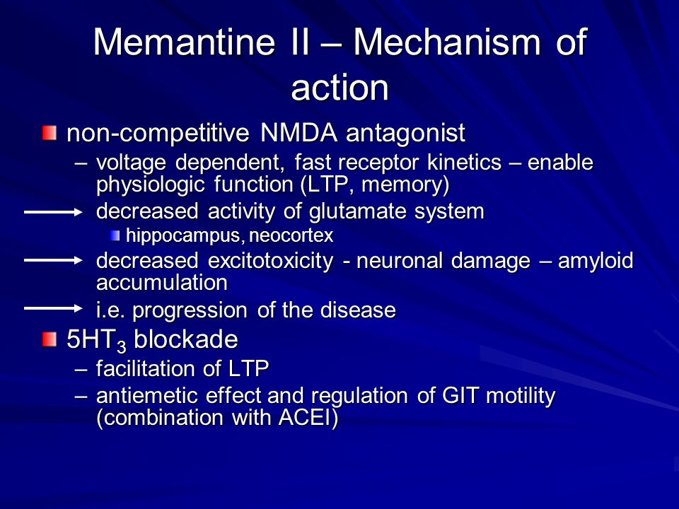 Memantine II – Mechanism of action non-competitive NMDA antagonist –voltage dependent, fast receptor kinetics – enable physiologic function (LTP, memory) decreased activity of glutamate system hippocampus, neocortex decreased excitotoxicity - neuronal damage – amyloid accumulation i.e.