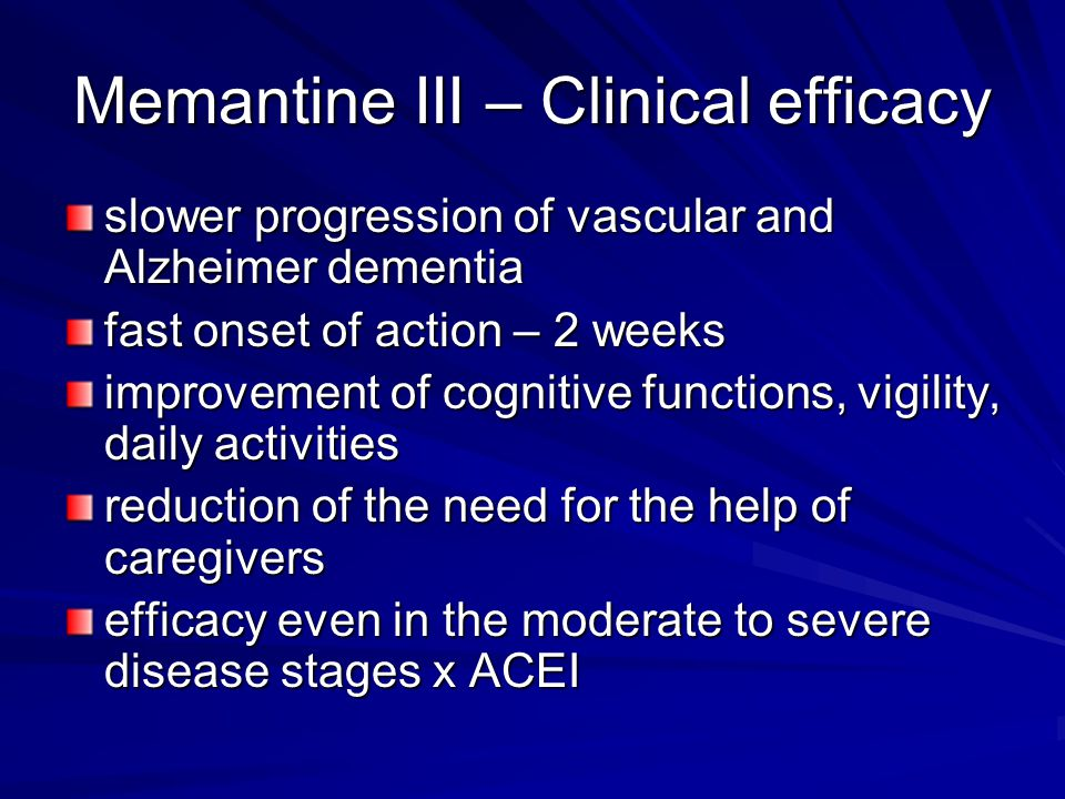 Memantine III – Clinical efficacy slower progression of vascular and Alzheimer dementia fast onset of action – 2 weeks improvement of cognitive functions, vigility, daily activities reduction of the need for the help of caregivers efficacy even in the moderate to severe disease stages x ACEI