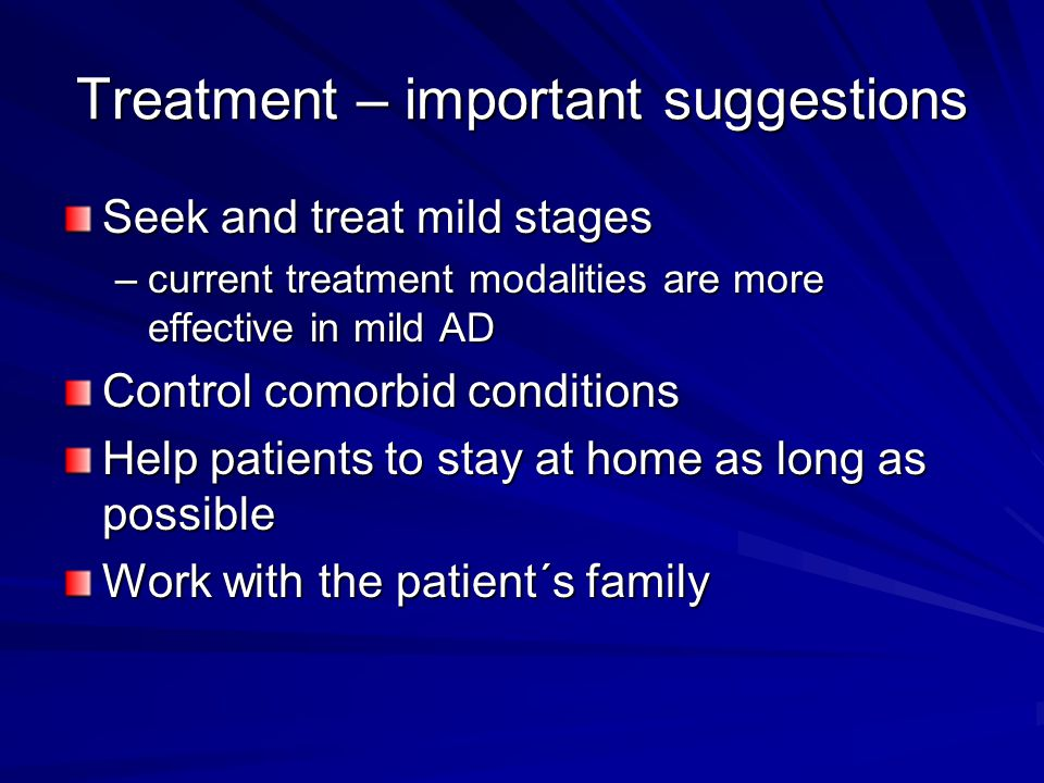 Treatment – important suggestions Seek and treat mild stages –current treatment modalities are more effective in mild AD Control comorbid conditions Help patients to stay at home as long as possible Work with the patient´s family