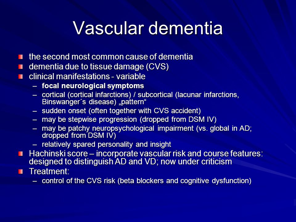 "Vascular dementia the second most common cause of dementia dementia due to tissue damage (CVS) clinical manifestations - variable –focal neurological symptoms –cortical (cortical infarctions) / subcortical (lacunar infarctions, Binswanger´s disease) ""pattern –sudden onset (often together with CVS accident) –may be stepwise progression (dropped from DSM IV) –may be patchy neuropsychological impairment (vs."