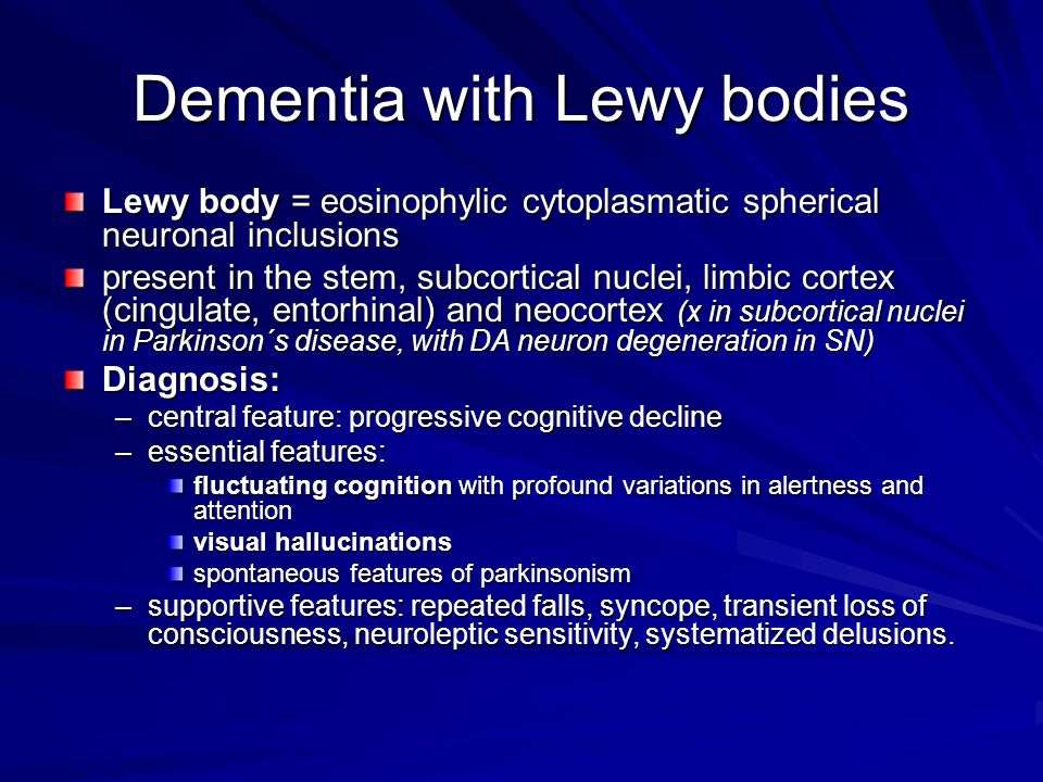 Dementia with Lewy bodies Lewy body = eosinophylic cytoplasmatic spherical neuronal inclusions present in the stem, subcortical nuclei, limbic cortex (cingulate, entorhinal) and neocortex (x in subcortical nuclei in Parkinson´s disease, with DA neuron degeneration in SN) Diagnosis: –central feature: progressive cognitive decline –essential features: fluctuating cognition with profound variations in alertness and attention visual hallucinations spontaneous features of parkinsonism –supportive features: repeated falls, syncope, transient loss of consciousness, neuroleptic sensitivity, systematized delusions.