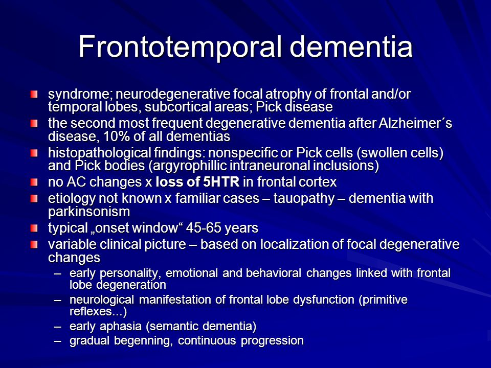 "Frontotemporal dementia syndrome; neurodegenerative focal atrophy of frontal and/or temporal lobes, subcortical areas; Pick disease the second most frequent degenerative dementia after Alzheimer´s disease, 10% of all dementias histopathological findings: nonspecific or Pick cells (swollen cells) and Pick bodies (argyrophillic intraneuronal inclusions) no AC changes x loss of 5HTR in frontal cortex etiology not known x familiar cases – tauopathy – dementia with parkinsonism typical ""onset window 45-65 years variable clinical picture – based on localization of focal degenerative changes –early personality, emotional and behavioral changes linked with frontal lobe degeneration –neurological manifestation of frontal lobe dysfunction (primitive reflexes...) –early aphasia (semantic dementia) –gradual begenning, continuous progression"