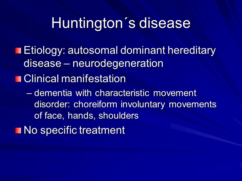 Huntington´s disease Etiology: autosomal dominant hereditary disease – neurodegeneration Clinical manifestation –dementia with characteristic movement disorder: choreiform involuntary movements of face, hands, shoulders No specific treatment