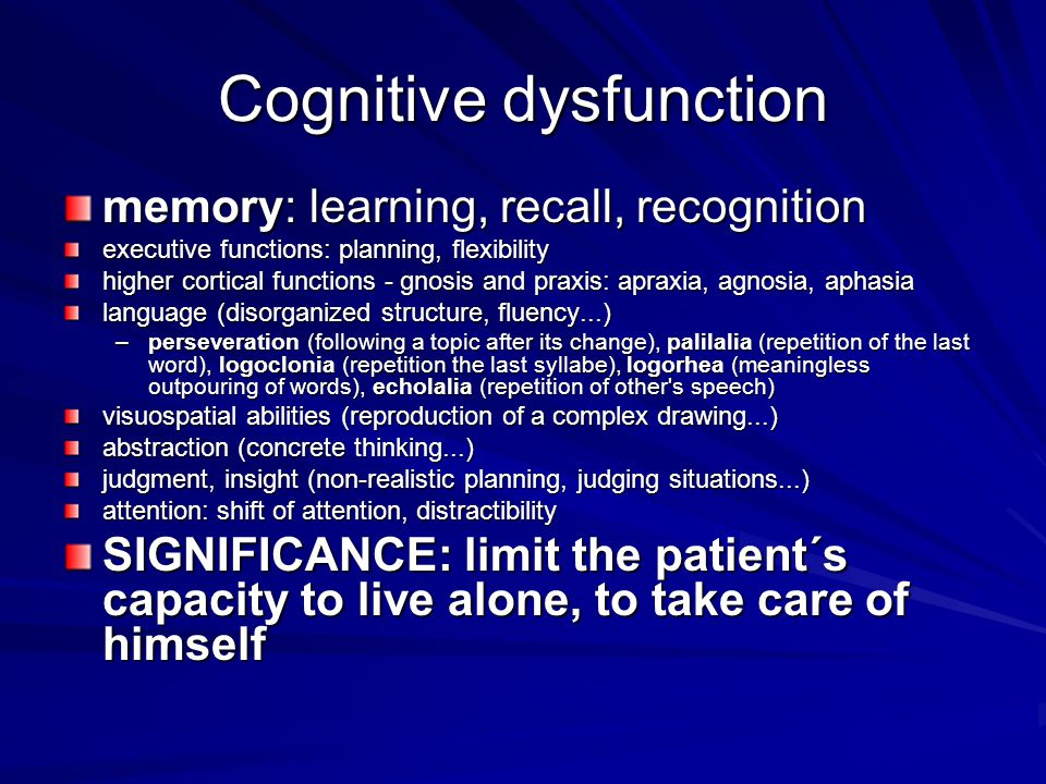 Cognitive dysfunction memory: learning, recall, recognition executive functions: planning, flexibility higher cortical functions - gnosis and praxis: apraxia, agnosia, aphasia language (disorganized structure, fluency...) –perseveration (following a topic after its change), palilalia (repetition of the last word), logoclonia (repetition the last syllabe), logorhea (meaningless outpouring of words), echolalia (repetition of other s speech) visuospatial abilities (reproduction of a complex drawing...) abstraction (concrete thinking...) judgment, insight (non-realistic planning, judging situations...) attention: shift of attention, distractibility SIGNIFICANCE: limit the patient´s capacity to live alone, to take care of himself
