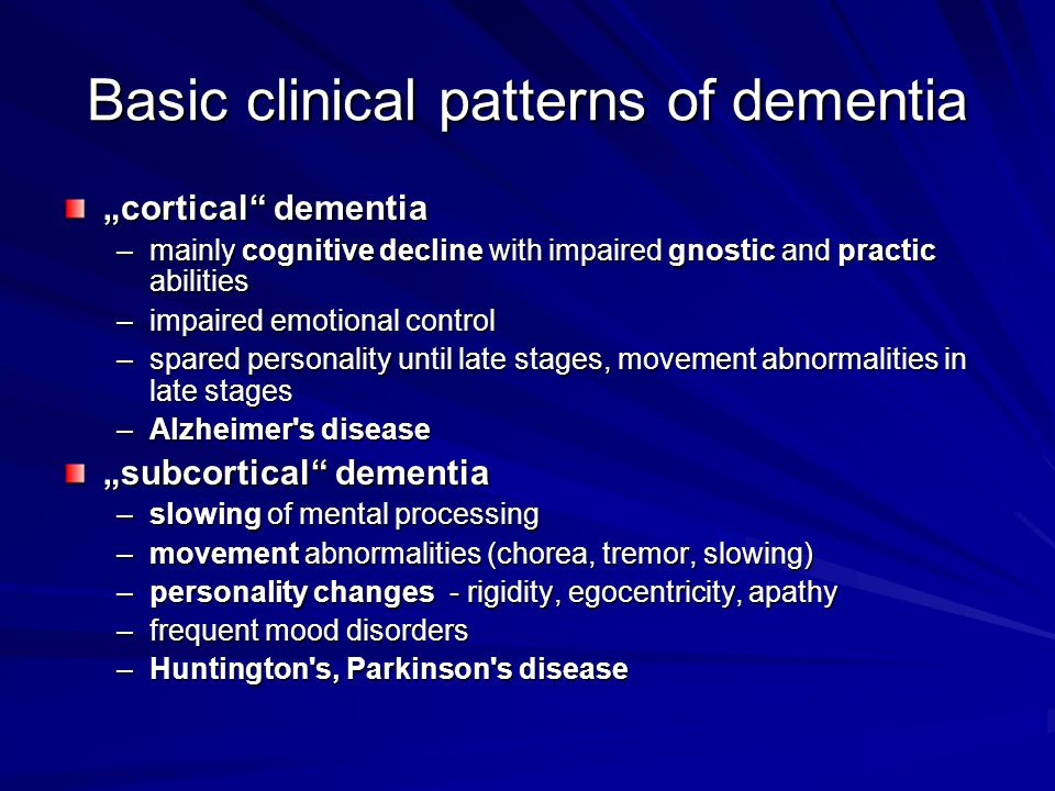 "Basic clinical patterns of dementia ""cortical dementia –mainly cognitive decline with impaired gnostic and practic abilities –impaired emotional control –spared personality until late stages, movement abnormalities in late stages –Alzheimer s disease ""subcortical dementia –slowing of mental processing –movement abnormalities (chorea, tremor, slowing) –personality changes - rigidity, egocentricity, apathy –frequent mood disorders –Huntington s, Parkinson s disease"