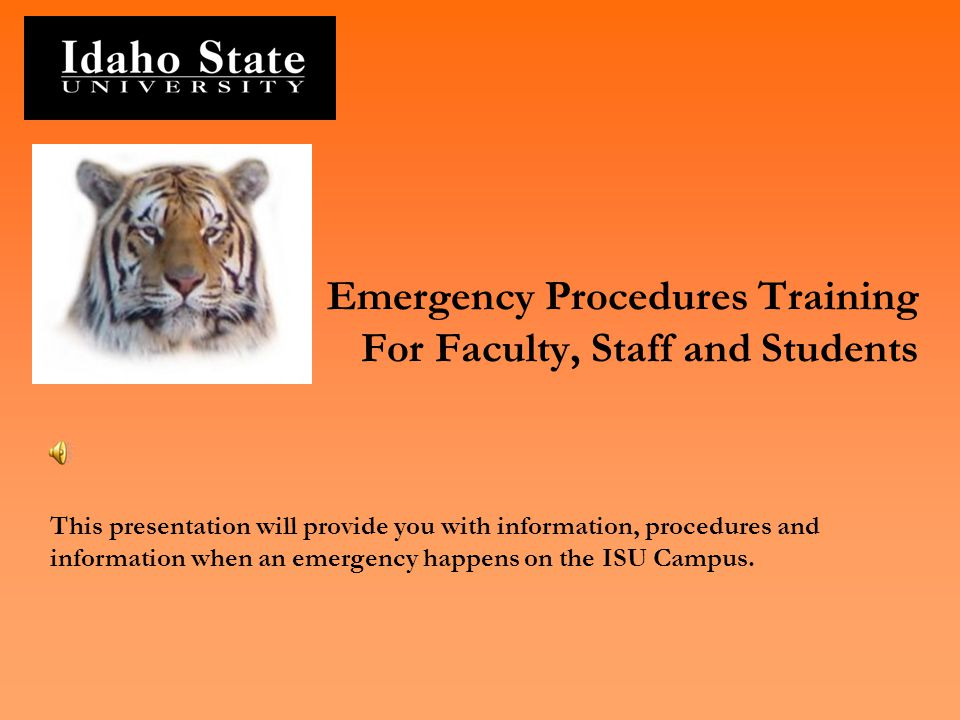 Emergency Procedures Training For Faculty, Staff and Students This presentation will provide you with information, procedures and information when an emergency happens on the ISU Campus.