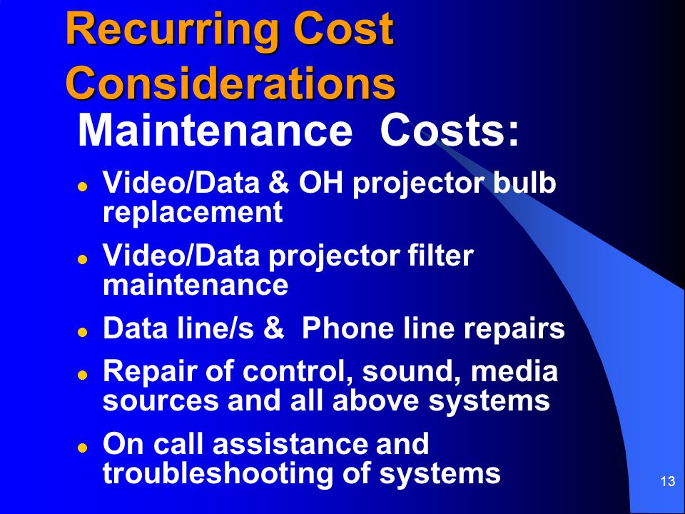 13 Recurring Cost Considerations Maintenance Costs: l Video/Data & OH projector bulb replacement l Video/Data projector filter maintenance l Data line/s & Phone line repairs l Repair of control, sound, media sources and all above systems l On call assistance and troubleshooting of systems