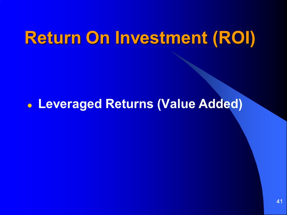 41 Return On Investment (ROI) l Leveraged Returns (Value Added)
