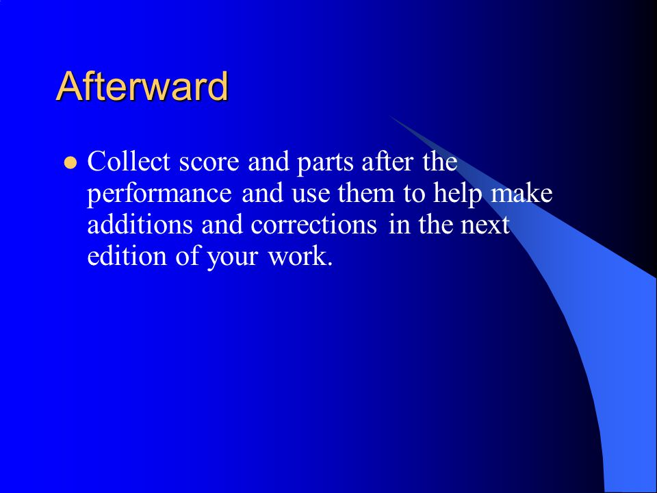 Afterward Collect score and parts after the performance and use them to help make additions and corrections in the next edition of your work.