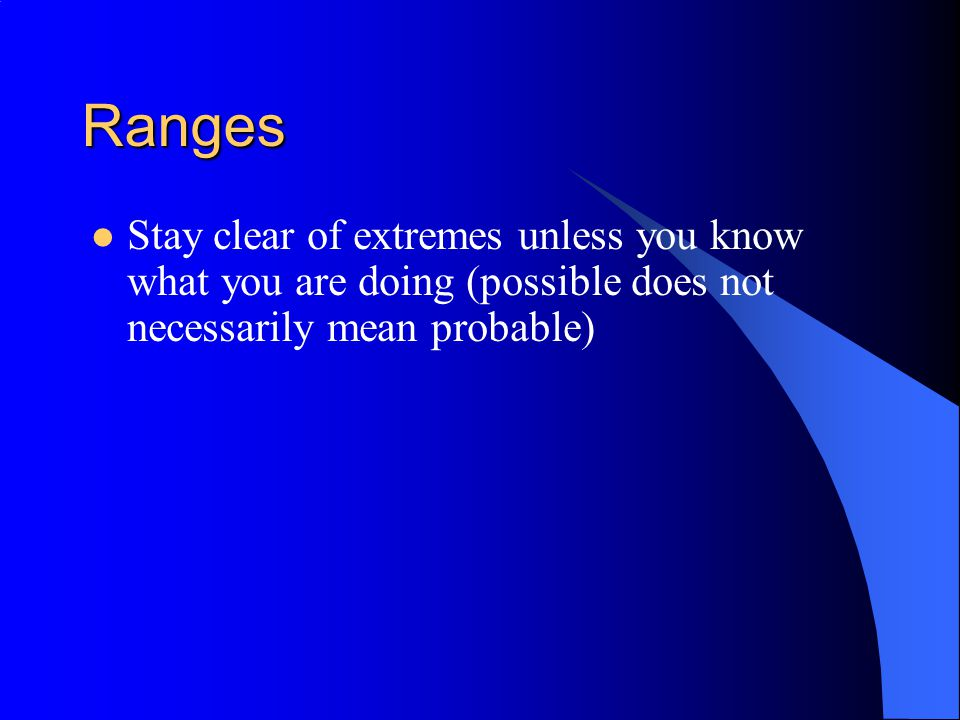 Ranges Stay clear of extremes unless you know what you are doing (possible does not necessarily mean probable)