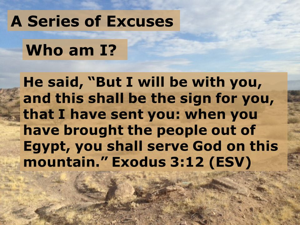 A Series of Excuses God said to Moses, I AM WHO I AM. And he said, Say this to the people of Israel, 'I AM has sent me to you.' Exodus 3:14 (ESV) What if they don't believe me.
