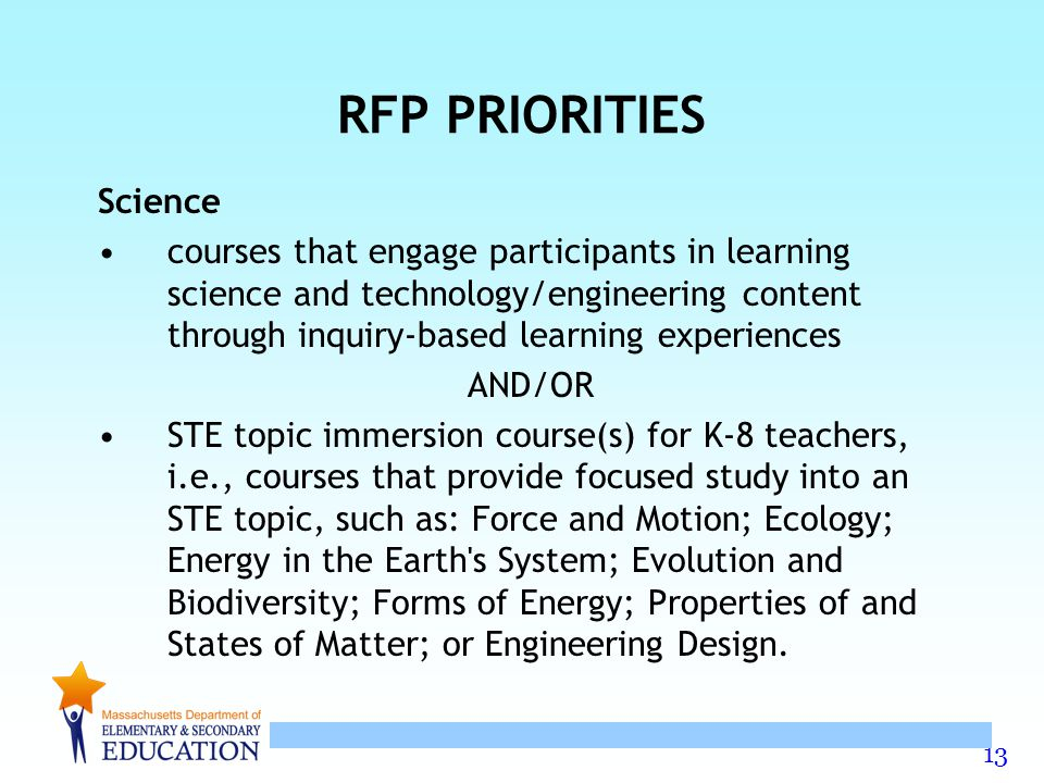 13 RFP PRIORITIES Science courses that engage participants in learning science and technology/engineering content through inquiry-based learning experiences AND/OR STE topic immersion course(s) for K-8 teachers, i.e., courses that provide focused study into an STE topic, such as: Force and Motion; Ecology; Energy in the Earth s System; Evolution and Biodiversity; Forms of Energy; Properties of and States of Matter; or Engineering Design.